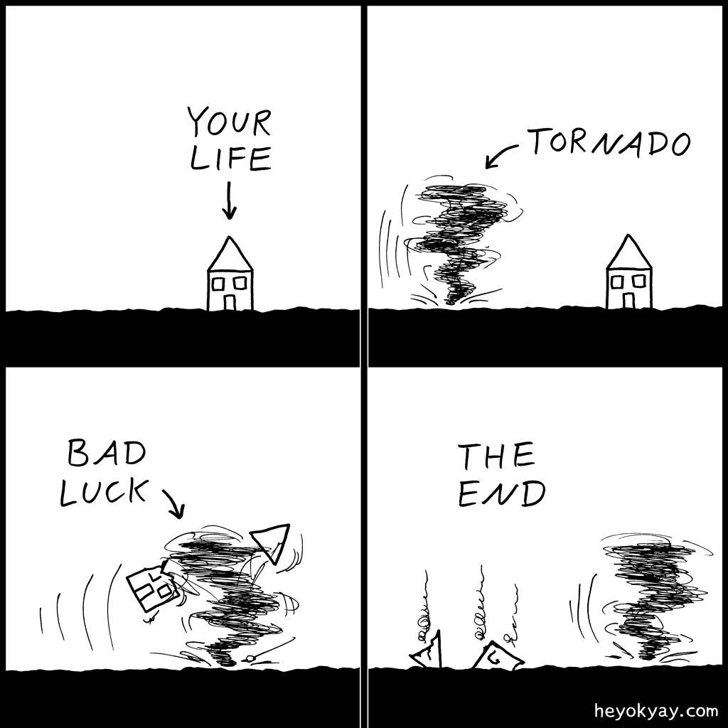 Bad luck | Hey ok yay? | Your life, tornado, bad luck, the end | unlucky, house