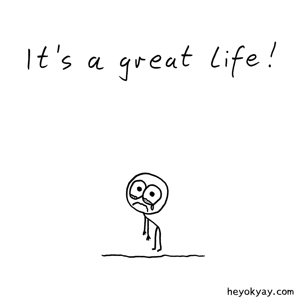 Great Life | Hey ok yay? | It's a great life. | sadness, tears, crying