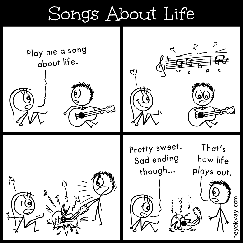 Songs about life | Hey ok yay? | Play me a song about life. Pretty sweet. Bad ending though. That's how life plays out. | guitarist, musician