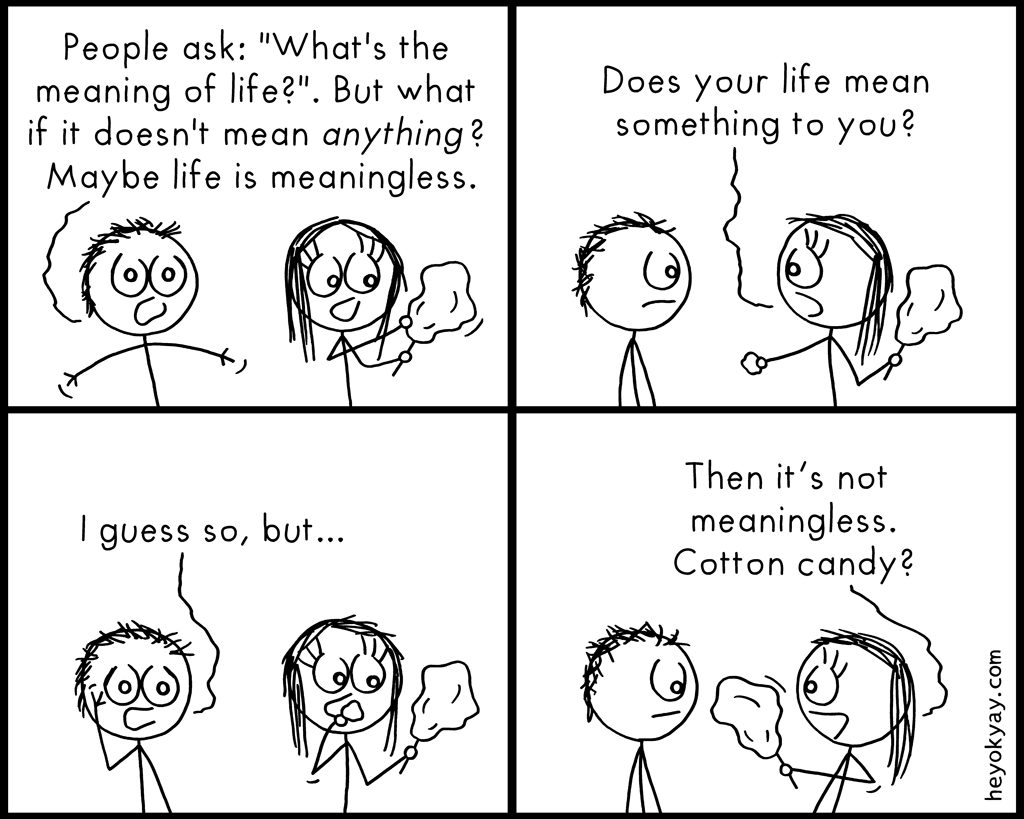 Meaning | Hey ok yay? | People ask: What's the meaning of life? But what if it doesn't mean anything at all? Maybe life is meaningless. Does your life mean something to you? I guess so, but... Then it's not meaningless. Cotton candy? | Philosophy, alive