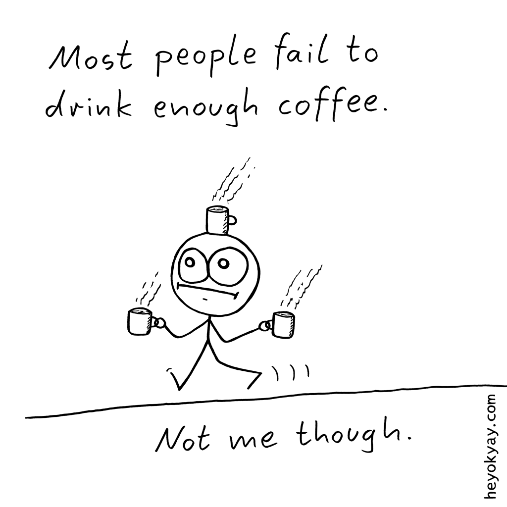 Quantity | Hey ok yay? | Most people fail to drink enough coffee. Not me though. | Caffeine, tired