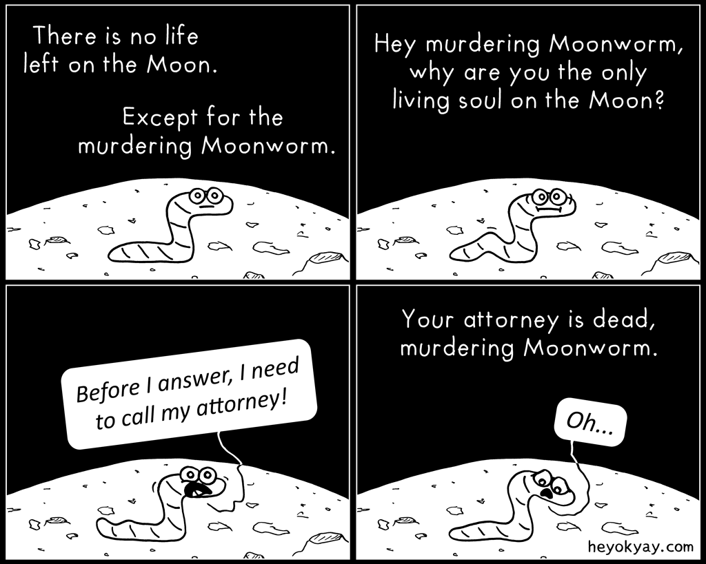 On the Moon | Hey ok yay? | There is no life left on the Moon. Except for the murdering Moonworm. Hey murdering Moonworm, why are you the only living soul on the Moon? Before I answer, I need to call my attorney. Your attorney is dead, murdering Moonworm. Oh.