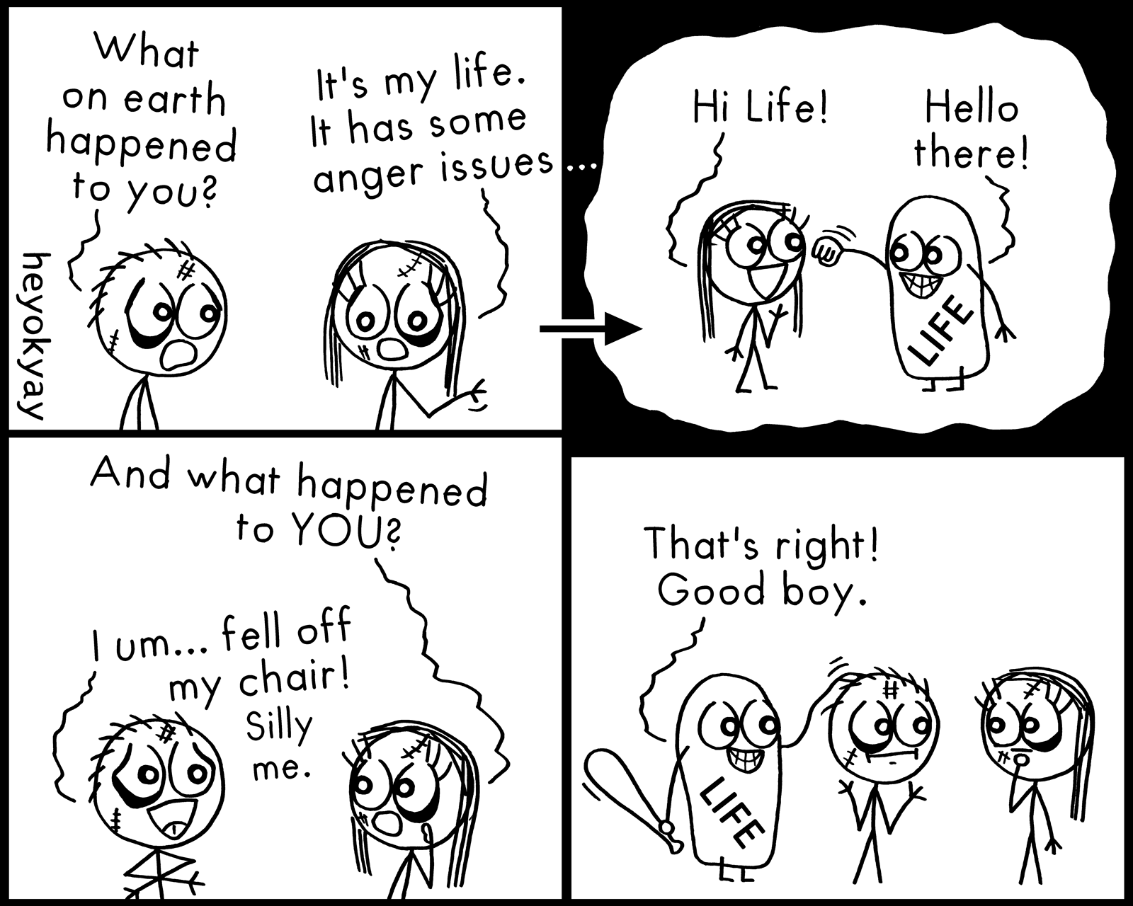 What on earth happened to you? It's my life. It has some anger issues. Hi Life! Hello there! And what happened to you? I um... fell off my chair! Silly me. That's right. Good boy! Violent Life heyokyay comic